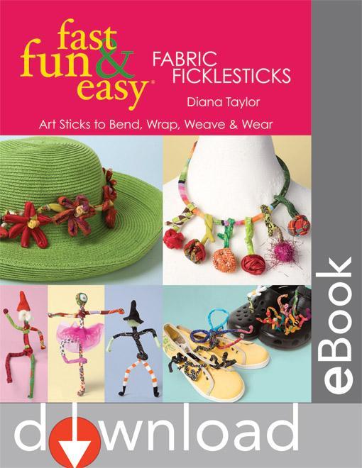 Fast, Fun & Easy? Fabric Ficklesticks: Art Sticks to Bend, Wrap, Weave & Wear