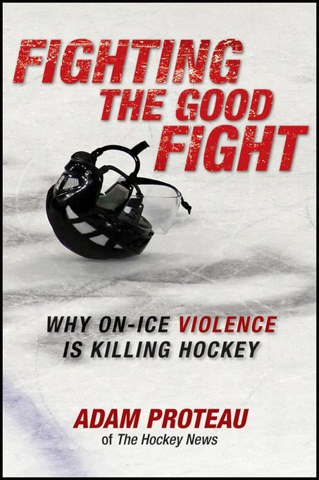 Fighting the Good Fight: Why On-Ice Violence Is Killing Hockey EB9781118094891