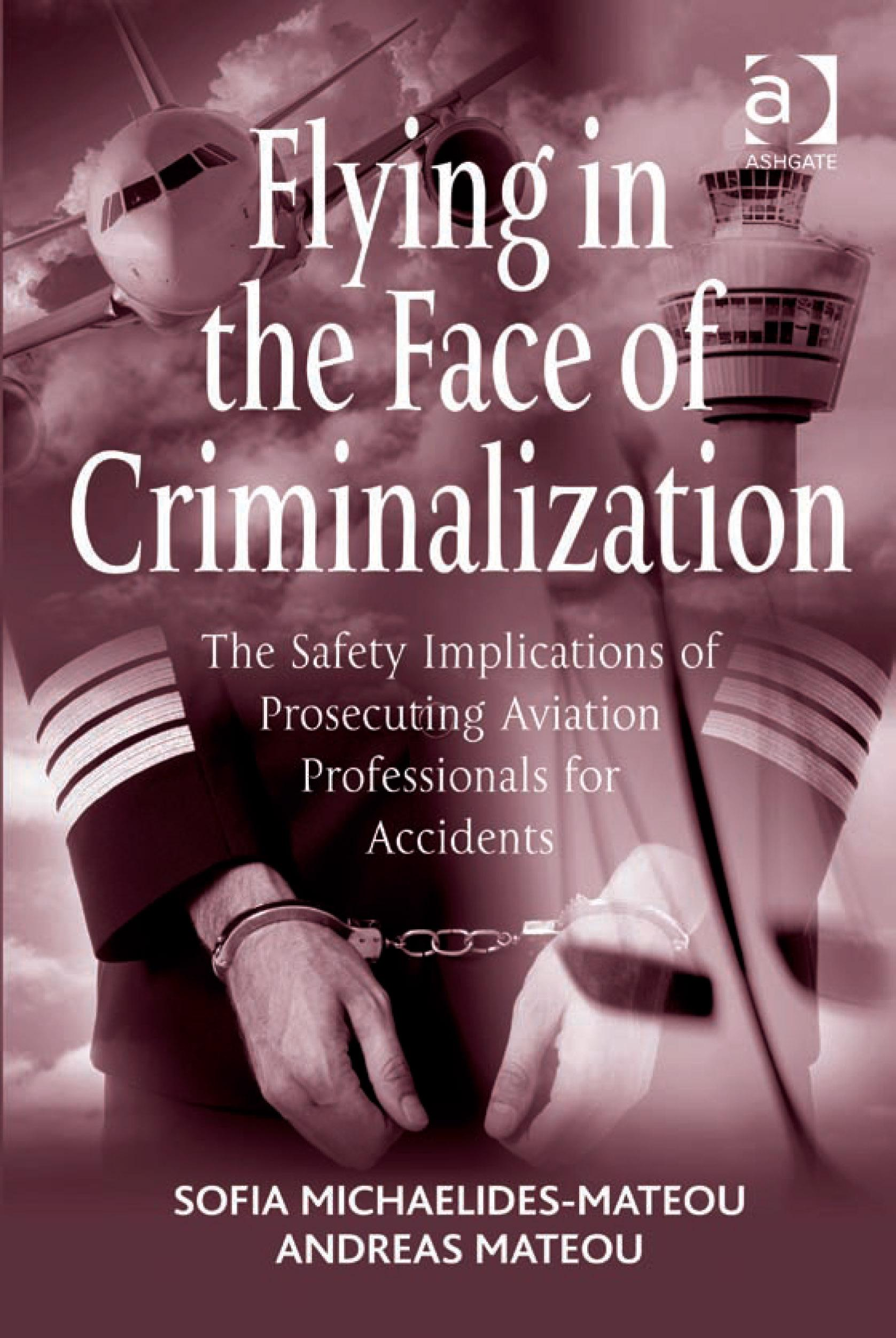 Flying in the Face of Criminalization: The Safety Implications of Prosecuting Aviation Professionals for Accidents EB9781409407683