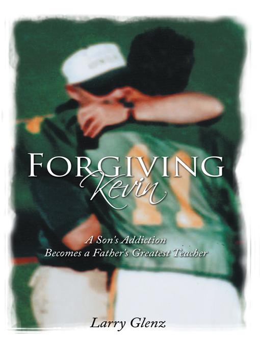 Forgiving Kevin: A Son's Addiction Becomes a Father's Greatest Teacher EB9781452538099