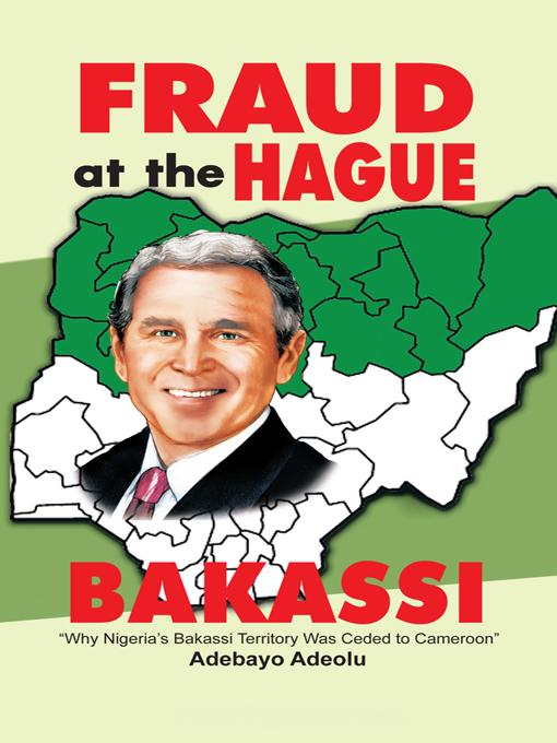 Fraud at the Hague-Bakassi: Why Nigeria's Bakassi Territory Was Ceded to Cameroon EB9781462022663