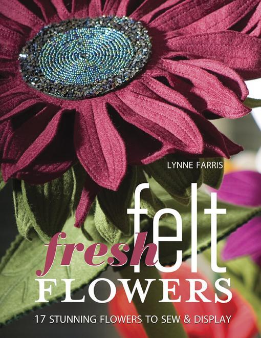 Fresh Felt Flowers: 17 Stunning Flowers to Sew & Display EB9781571209702