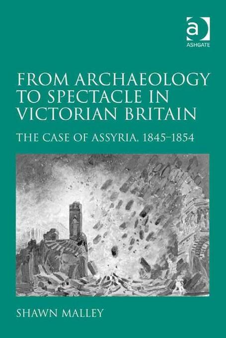 From Archaeology to Spectacle in Victorian Britain: The Case of Assyria, 1845-1854 EB9781409426905