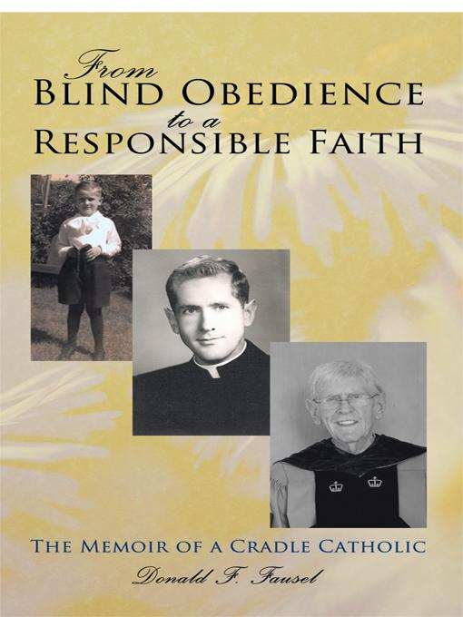 From Blind Obedience to a Responsible Faith: The Memoir of a Cradle Catholic EB9781450244589