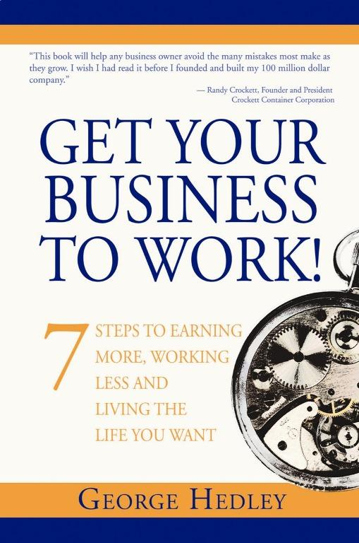 Get Your Business to Work! 7 Steps to Earning More, Working Less and Living the Life You Want EB9781935251279