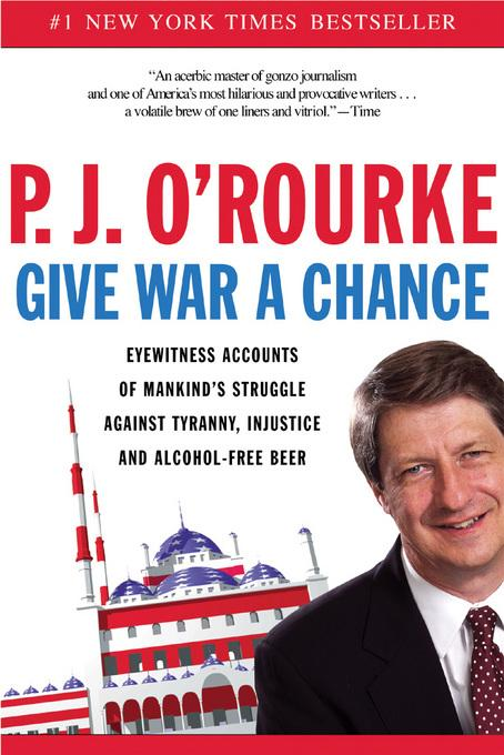 Give War a Chance: Eyewitness Accounts of Mankind's Struggle Against Tyranny, Injustice, and Alcohol-Free Beer EB9781555847128