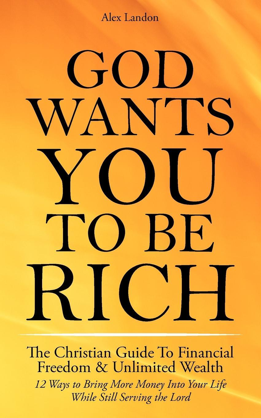 God Wants You to Be Rich - The Christian Guide to Financial Freedom & Unlimited Wealth (12 Steps to Bring More Money Into Your Life While Still Servin EB9781608421824
