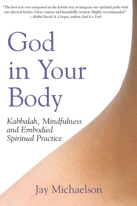God in Your Body: Kabbalah, Mindfulness and Embodied Spiritual Practice EB9781580234979