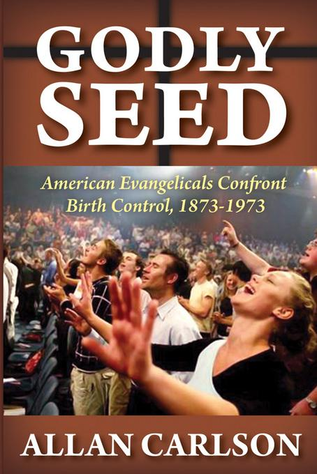 Godly Seed: American Evangelicals Confront Birth Control, 1873-1973 EB9781412846516