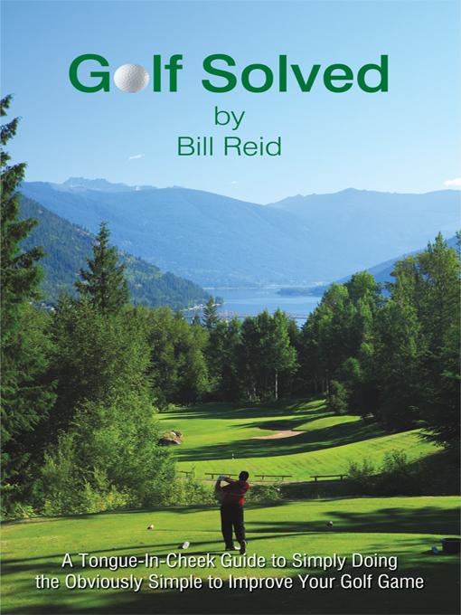 Golf Solved: A Tongue-In-Cheek Guide to Simply Doing the Obviously Simple to Improve Your Golf Game EB9781450242080
