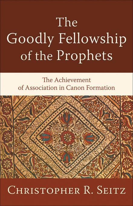 Goodly Fellowship of the Prophets, The: The Achievement of Association in Canon Formation EB9781441211002