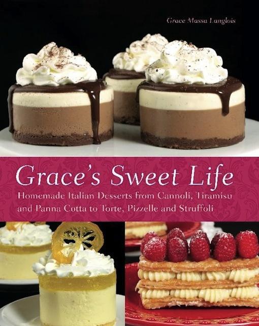 Grace's Sweet Life: Homemade Italian Desserts from Cannoli, Tiramisu, and Panna Cotta to Torte, Pizzelle, and Struffoli EB9781612430317