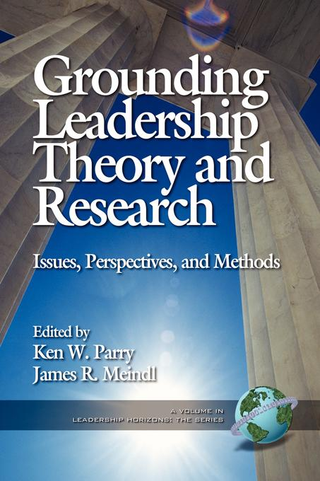 Grounding Leadership Theory and Research: Issues, Perspectives, and Methods. A volume in Leadership Horizons: The Series. EB9781607525455