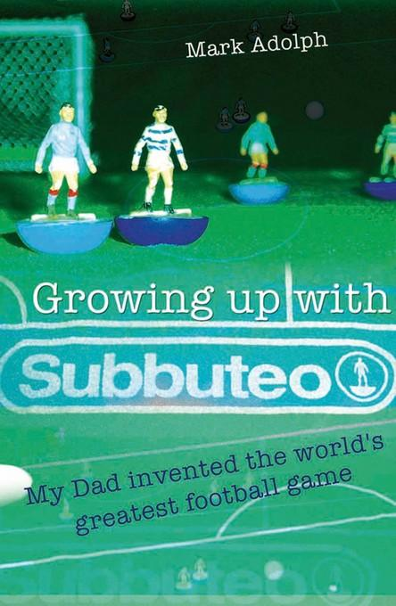 Growing Up With Subbuteo: My Father Invented the World's Greatest Game EB9781907524196