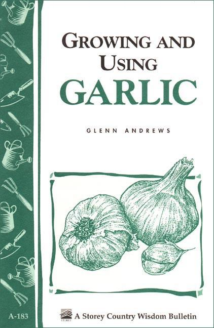 Growing and Using Garlic: Storey's Country Wisdom Bulletin A-183 EB9781603423137