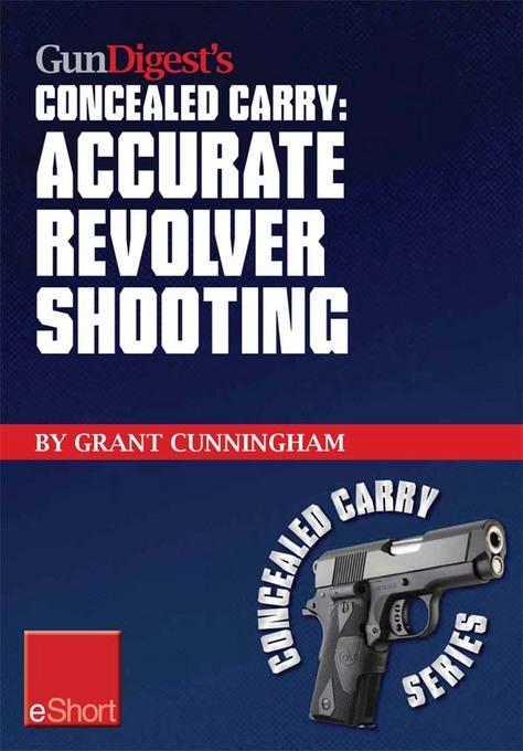 Gun Digest's Accurate Revolver Shooting Concealed Carry eShort: Learn how to aim a pistol and pistol sighting fundamentals to increase revolver accura EB9781440233968