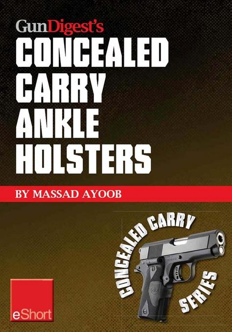 Gun Digest's Concealed Carry Ankle Holsters eShort: Ankle holsters and concealed carry guns, plus concealed carry techniques EB9781440234194