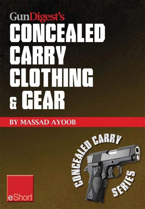 Gun Digest's Concealed Carry Clothing & Gear eShort: Comfortable concealed carry clothing - the best CCW shirts, jackets, pants & more for men and wom EB9781440234262