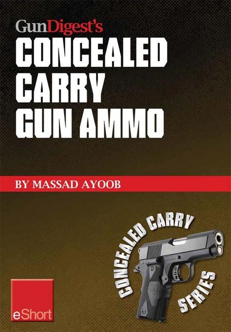 Gun Digest's Concealed Carry Gun Ammo eShort: Learn how to choose effective self-defense handgun ammo. EB9781440234132
