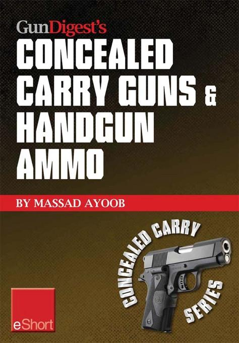 Gun Digest's Concealed Carry Guns & Handgun Ammo eShort Collection: Handguns and loads for personal protection recommended by Massad Ayoob. EB9781440234118