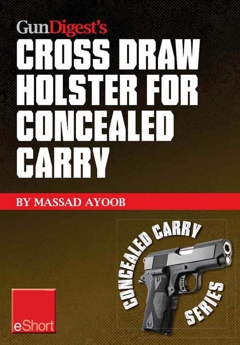Gun Digest's Cross Draw Holster for Concealed Carry eShort: Discover the advantages & techniques of using cross draw concealment holsters EB9781440234163