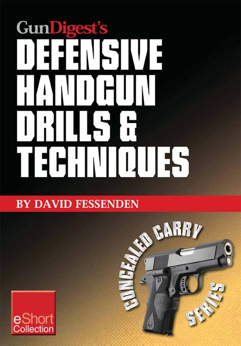 Gun Digest's Defensive Handgun Drills & Techniques Collection eShort: Expert gun safety tips for handgun grip, stance, trigger control, malfunction cl EB9781440234446