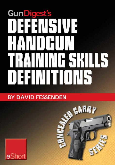 Gun Digest's Defensive Handgun Training Skills Definitions eShort: Discover the most-used terms from the world of defensive handguns. Get definitions EB9781440234330
