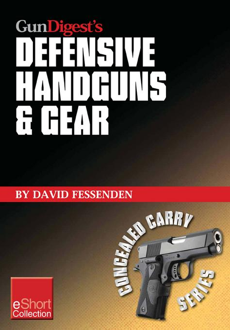 Gun Digest's Defensive Handguns & Gear Collection eShort: Get insights and advice on self defense handguns, ammo and gear plus defensive gun training. EB9781440234408