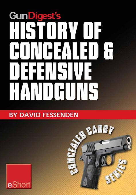 Gun Digest's History of Concealed & Defensive Handguns eShort: Discover the history of concealed carry handguns & learn about the firearm laws, facts EB9781440234347