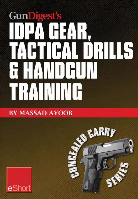 Gun Digest's IDPA Gear, Tactical Drills & Handgun Training eShort: Train for stressfire with essential IDPA drills, handgun training advice, concealed EB9781440234279