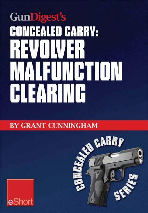 Gun Digest's Revolver Malfunction Clearing Concealed Carry eShort: Learn how to clear trigger jams, gun misfires and case-under-extractor malfunctions EB9781440233982