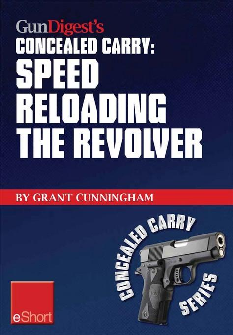 Gun Digest's Speed Reloading the Revolver Concealed Carry eShort: Learn tactical reload, defensive reloading, and competition reload, plus fast reload EB9781440233975