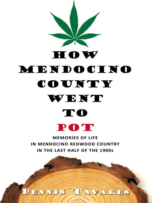 HOW MENDOCINO COUNTY WENT TO POT: MEMORIES OF LIFE IN MENDOCINO REDWOOD COUNTRY IN THE LAST HALF OF THE 1900s EB9781426989223