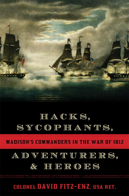 Hacks, Sycophants, Adventurers, and Heroes: Madison's Commanders in the War of 1812 EB9781589797017