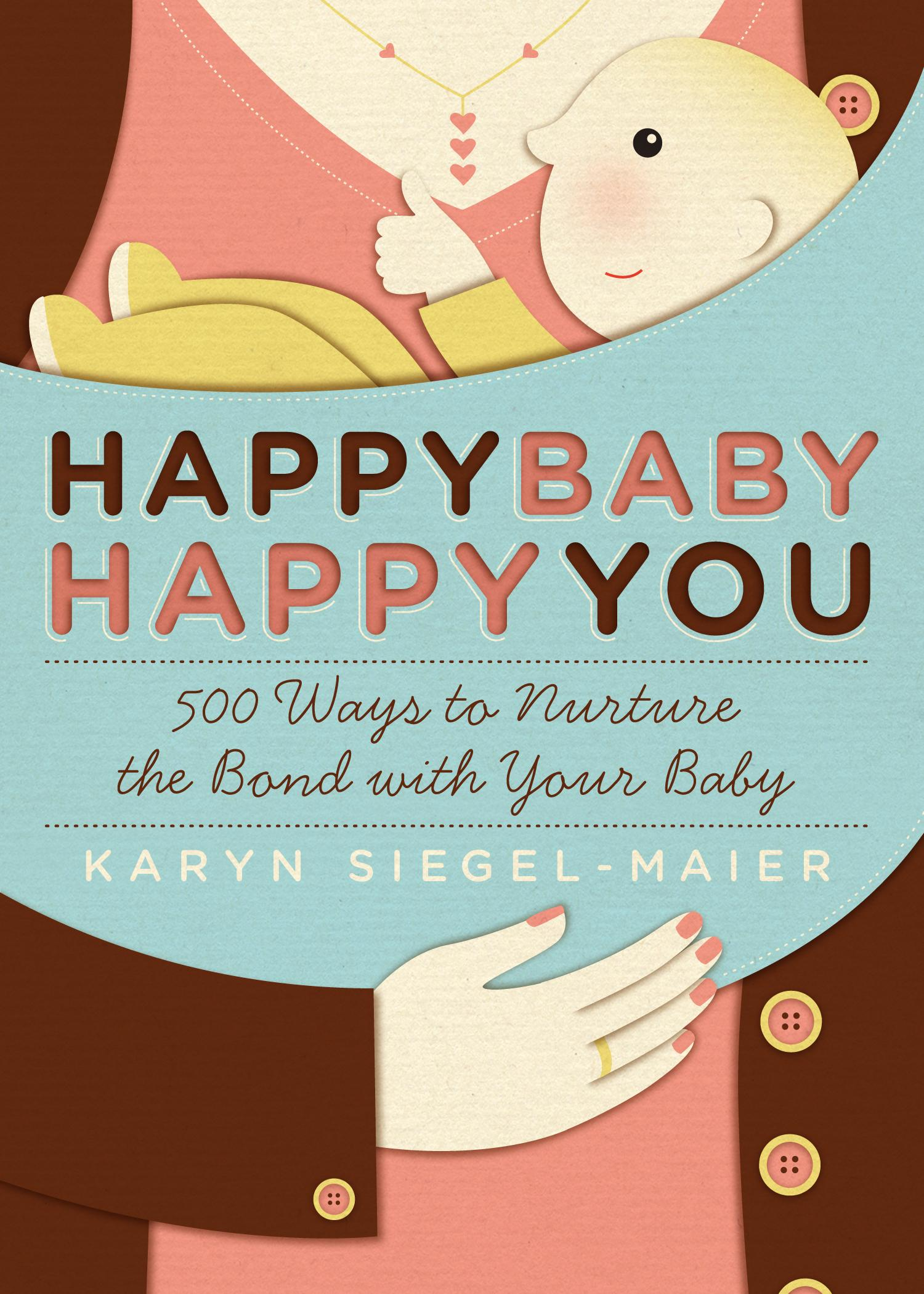 Happy Baby, Happy You: 500 Ways to Nurture the Bond with Your Baby EB9781603426510