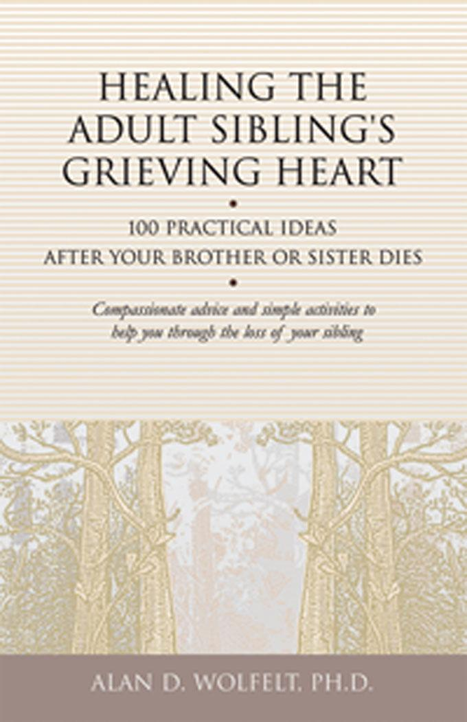 Healing the Adult Sibling's Grieving Heart: 100 Practical Ideas After Your Brother or Sister Dies EB9781617220661