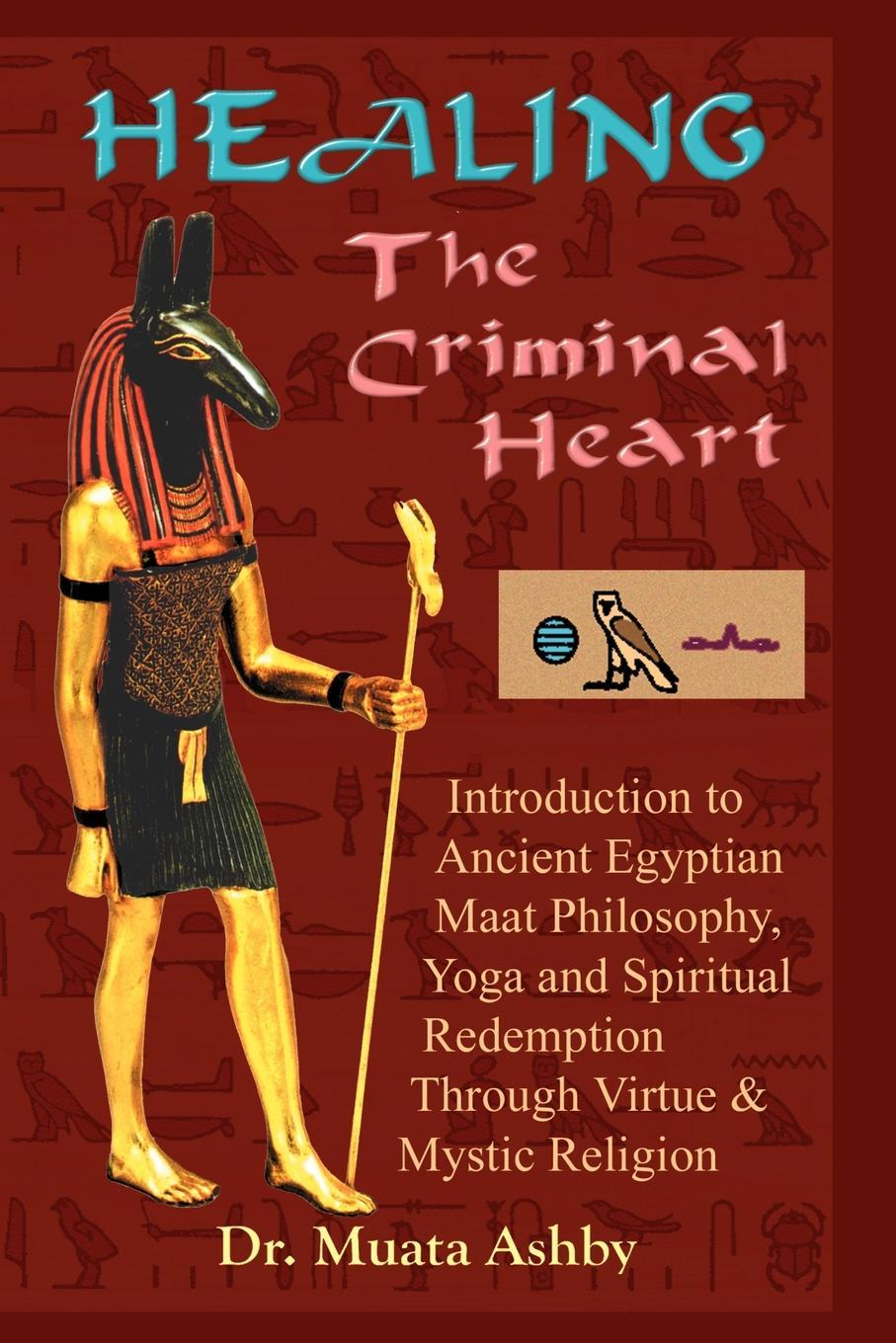 Healing the Criminal Heart: Ancient Egyptian Maat Philosophy and the Path to Spiritual Redemption EB9781937016081