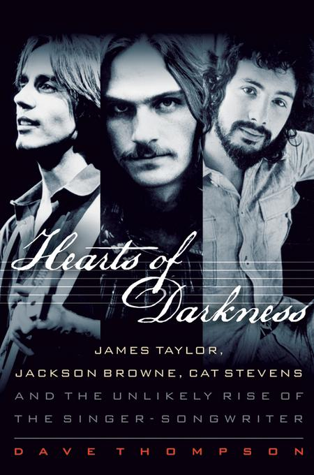 Hearts of Darkness: James Taylor, Jackson Browne, Cat Stevens, and the Unlikely Rise of the Singer-Songwriter EB9781458471390
