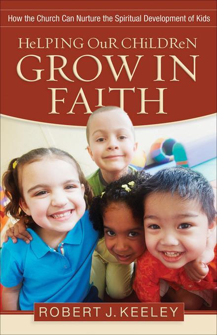 Helping Our Children Grow in Faith: How the Church Can Nurture the Spiritual Development of Kids EB9781441233509