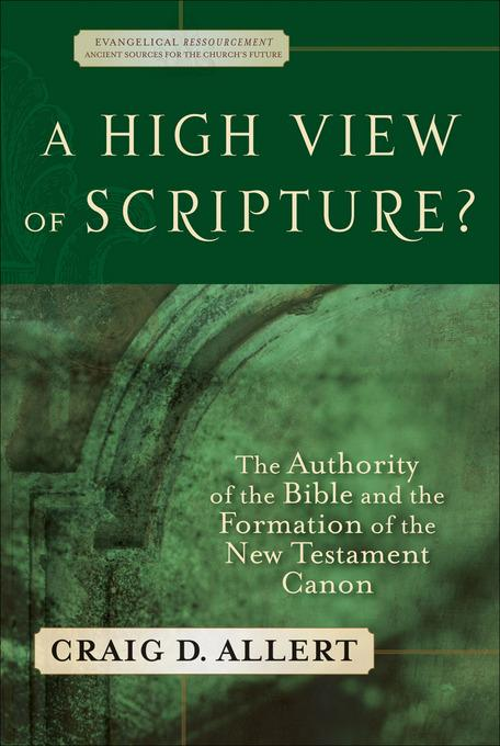 High View of Scripture?, A: The Authority of the Bible and the Formation of the New Testament Canon EB9781441201591