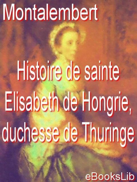 Histoire de sainte Elisabeth de Hongrie, duchesse de Thuringe EB9781412122863
