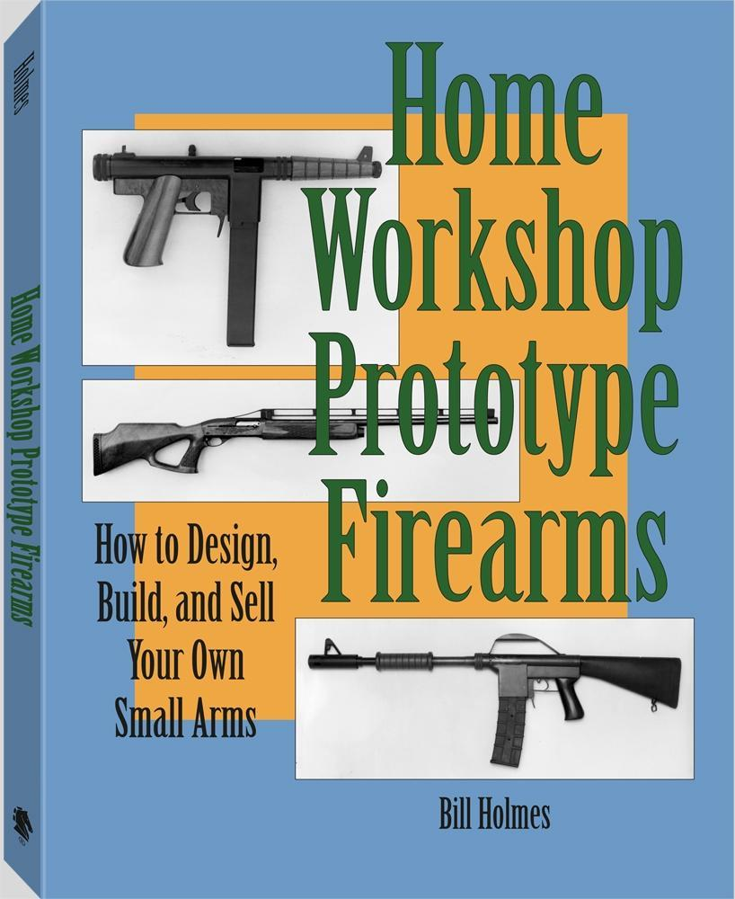 Home Workshop Prototype Firearms: How To Design, Build, And Sell Your Own Small Arms EB9781610045193