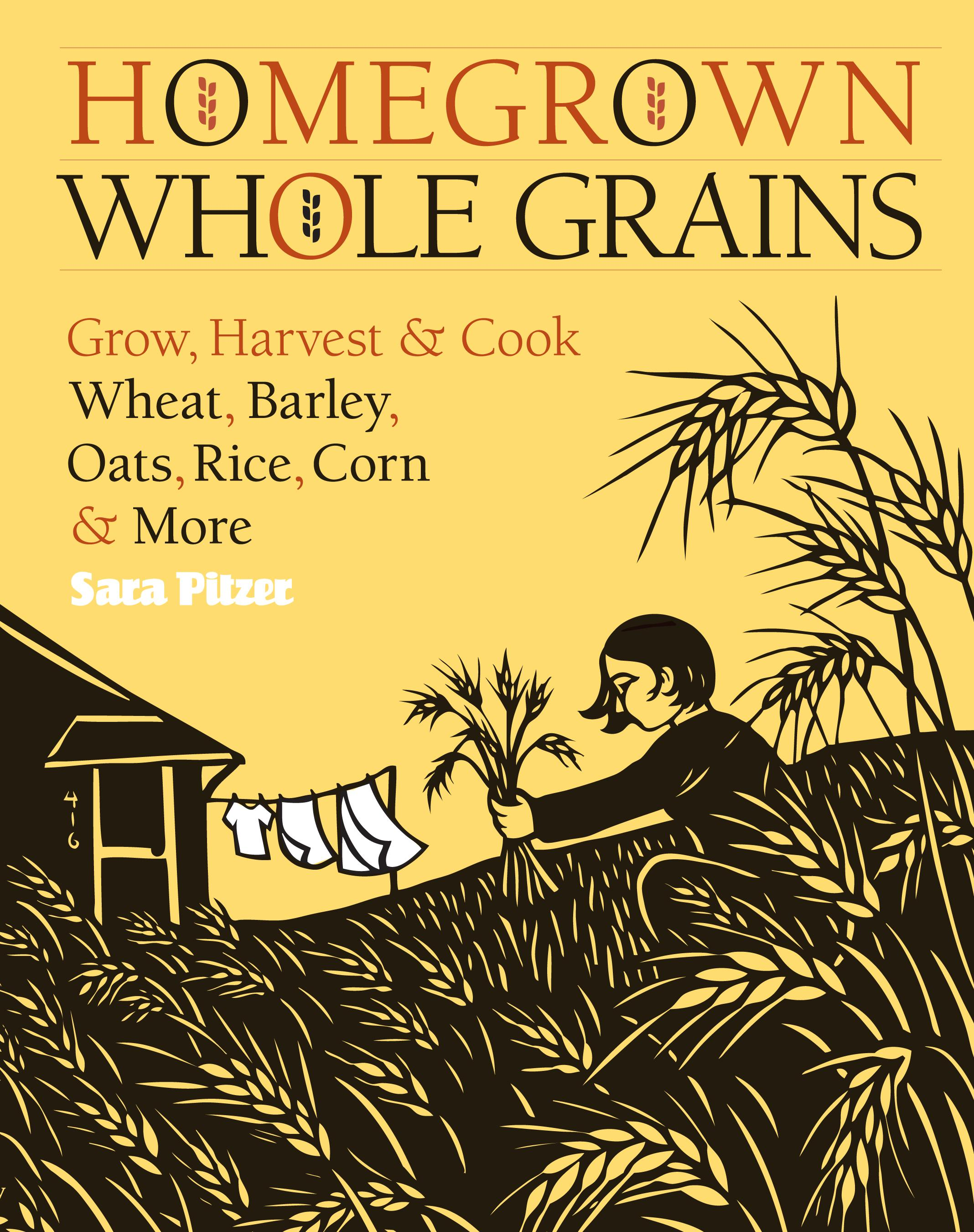 Homegrown Whole Grains: Grow, Harvest, and Cook Wheat, Barley, Oats, Rice, Corn and More EB9781603426596
