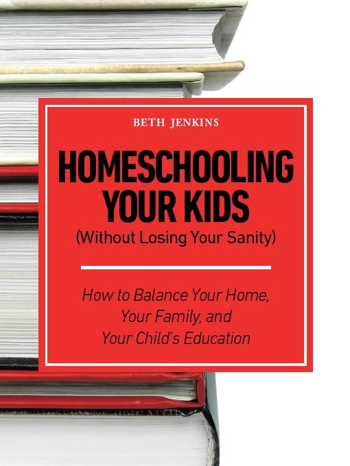 Homeschooling Your Kids (Without Losing Your Sanity) - How to Balance Your Home, Your Family, and Your Child's Education EB9781608421787