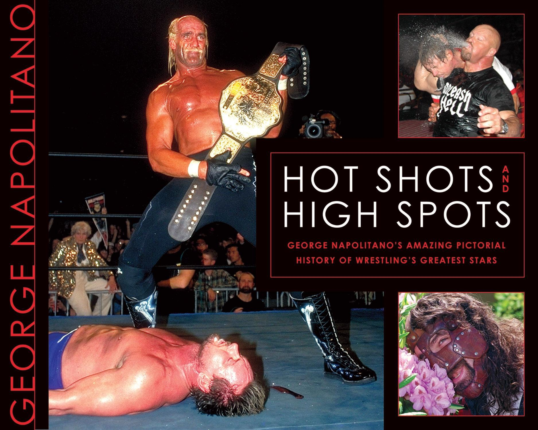 Hot Shots and High Spots: George Napolitano's Amazing Pictorial History of Wrestling's Greatest Stars EB9781770900653