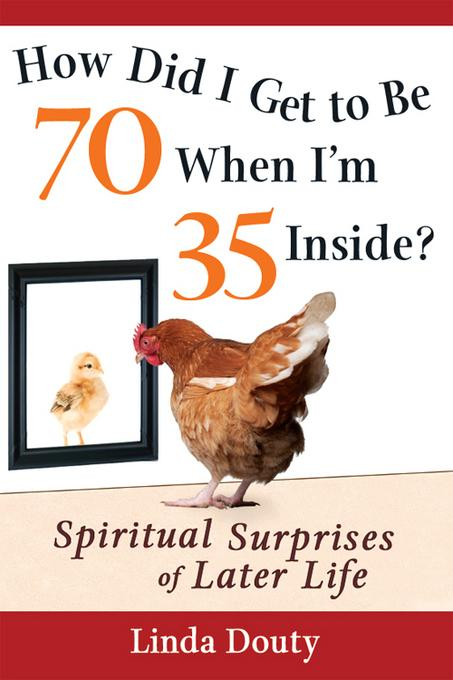 How Did I Get to be 70 When I'm 35 Inside?: Spiritual Surprises of Later Life EB9781594733239