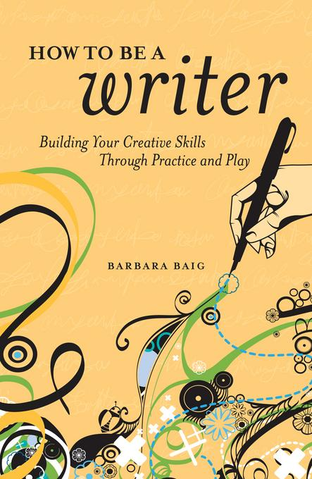 How to Be a Writer: Building Your Creative Skills Through Practice and Play EB9781599632032