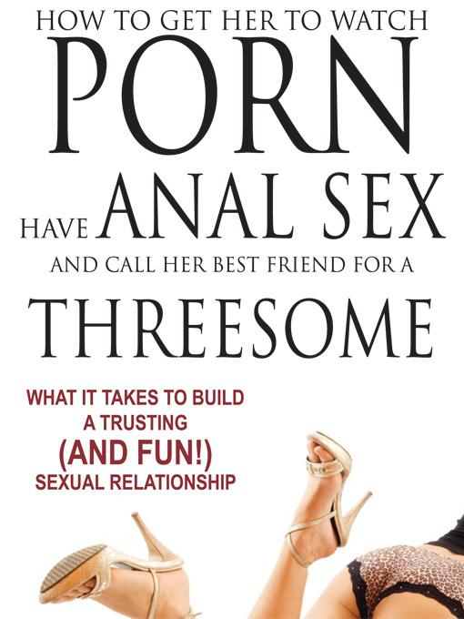 How to Get Her to Watch Porn, Have Anal Sex, and Call Her Best Friend for a Threesome - What it Takes to Build a Trusting (and Fun) Sexual Relationshi EB9781608421473