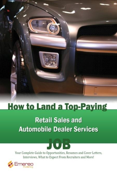 How to Land a Top-Paying Retail Sales and Automobile Dealer Services Job: Your Complete Guide to Opportunities, Resumes and Cover Letters, Interviews,