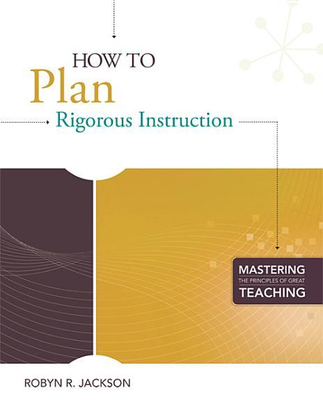 How to Plan Rigorous Instruction (Mastering the Principles of Great Teaching series)